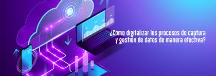 ¿Cómo digitalizar los procesos de captura y gestión de datos de manera efectiva?